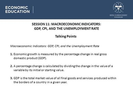 SESSION 11: MACROECONOMIC INDICATORS: GDP, CPI, AND THE UNEMPLOYMENT RATE Talking Points Macroeconomic Indicators: GDP, CPI, and the Unemployment Rate.
