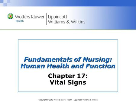 Copyright © 2013 Wolters Kluwer Health | Lippincott Williams & Wilkins Fundamentals of Nursing: Human Health and Function Chapter 17: Vital Signs.