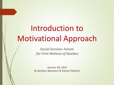 Introduction to Motivational Approach Social Services Forum for First Nations of Quebec January 30, 2014 By Barbara Bouchard & Sophie Pelletier.