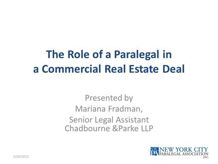 The Role of a Paralegal in a Commercial Real Estate Deal Presented by Mariana Fradman, Senior Legal Assistant Chadbourne &Parke LLP 3/20/2013.