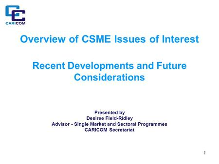 1 Overview of CSME Issues of Interest Recent Developments and Future Considerations Presented by Desiree Field-Ridley Advisor - Single Market and Sectoral.