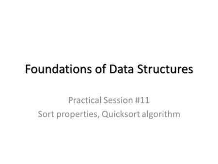 Foundations of Data Structures Practical Session #11 Sort properties, Quicksort algorithm.
