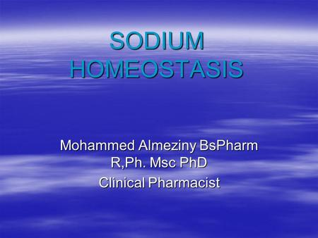 SODIUM HOMEOSTASIS Mohammed Almeziny BsPharm R,Ph. Msc PhD Clinical Pharmacist.