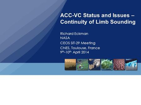 ACC-VC Status and Issues – Continuity of Limb Sounding Richard Eckman NASA CEOS SIT-29 Meeting CNES, Toulouse, France 9 th -10 th April 2014.