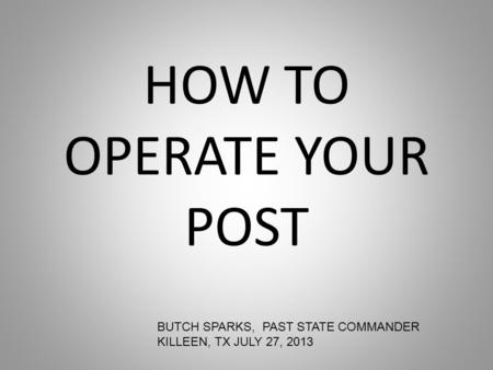 HOW TO OPERATE YOUR POST BUTCH SPARKS, PAST STATE COMMANDER KILLEEN, TX JULY 27, 2013.