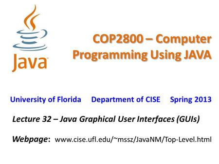 COP2800 – Computer Programming Using JAVA University of Florida Department of CISE Spring 2013 Lecture 32 – Java Graphical User Interfaces (GUIs) Webpage: