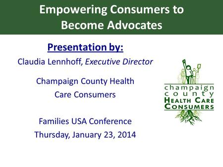 Empowering Consumers to Become Advocates Presentation by: Claudia Lennhoff, Executive Director Champaign County Health Care Consumers Families USA Conference.