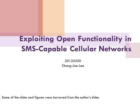 Exploiting Open Functionality in SMS-Capable Cellular Networks 20123550 Chang-Jae Lee Some of the slides and figures were borrowed from the author's slides.