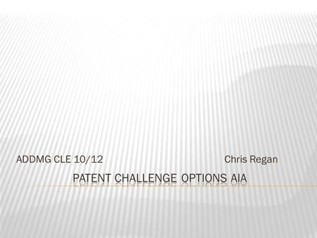 ADDMG CLE 10/12 Chris Regan. Improve Patent Quality and Reduce Litigation Burdens  The challenge options  Paper submissions  PTO trials  Basic mechanics.