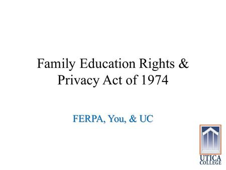 Family Education Rights & Privacy Act of 1974 FERPA, You, & UC.