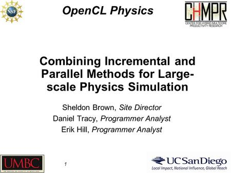 Combining Incremental and Parallel Methods for Large- scale Physics Simulation OpenCL Physics 1 Sheldon Brown, Site Director Daniel Tracy, Programmer Analyst.