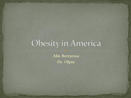 Alix Berryessa Dr. Olpin Obesity is defined as excess adipose (fat) tissue. It is a leading cause of mortality, morbidity, disability, and healthcare.