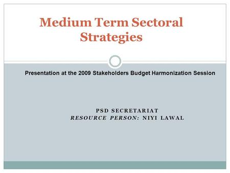 PSD SECRETARIAT RESOURCE PERSON: NIYI LAWAL Medium Term Sectoral Strategies Presentation at the 2009 Stakeholders Budget Harmonization Session.