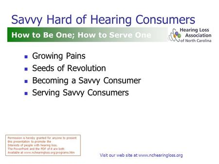 Visit our web site at www.nchearingloss.org Savvy Hard of Hearing Consumers How to Be One; How to Serve One Permission is hereby granted for anyone to.