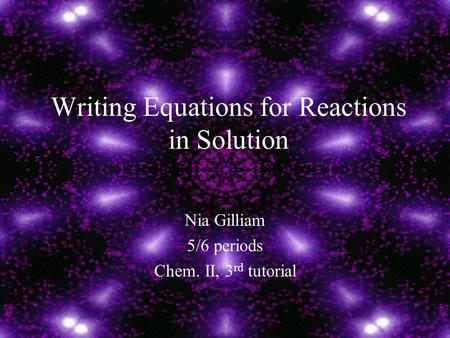 Writing Equations for Reactions in Solution Nia Gilliam 5/6 periods Chem. II, 3 rd tutorial.