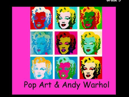 Gr. 5 Pop Art & Andy Warhol Grade 5. Gr. 5 Grade 5 Andy Warhol was a popular American print artist. He helped create a style of art called Pop Art. Warhol.