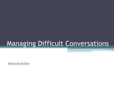 Managing Difficult Conversations Deborah Dalley. Key areas for today Recognise what makes some conversations difficult Identify the questions to ask when.