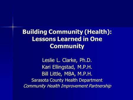 Building Community (Health): Lessons Learned in One Community Leslie L. Clarke, Ph.D. Kari Ellingstad, M.P.H. Bill Little, MBA, M.P.H. Sarasota County.
