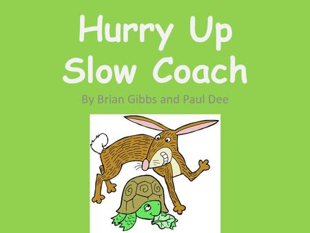 Hurry Up Slow Coach By Brian Gibbs and Paul Dee Hurry Up Slow Coach Now here's a little story about a tortoise and a hare.