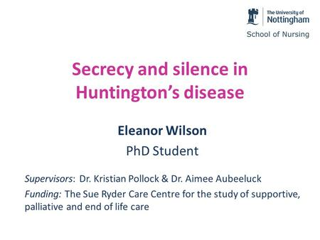 Secrecy and silence in Huntington's disease Eleanor Wilson PhD Student Supervisors: Dr. Kristian Pollock & Dr. Aimee Aubeeluck Funding: The Sue Ryder Care.