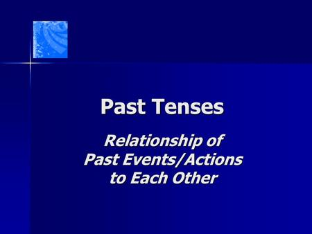 Past Tenses Relationship of Past Events/Actions to Each Other