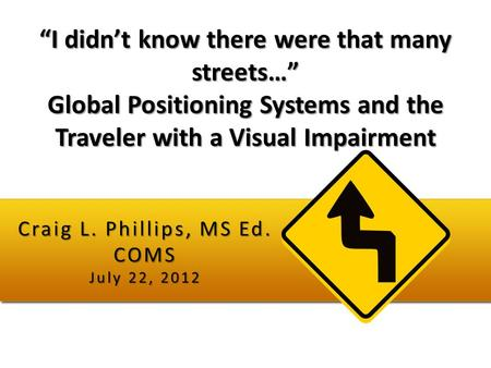 """I didn't know there were that many streets…"" Global Positioning Systems and the Traveler with a Visual Impairment Craig L. Phillips, MS Ed. COMS July."