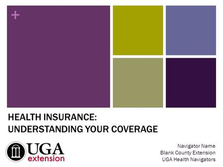 + HEALTH INSURANCE: UNDERSTANDING YOUR COVERAGE Navigator Name Blank County Extension UGA Health Navigators.