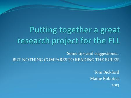 Some tips and suggestions… BUT NOTHING COMPARES TO READING THE RULES! Tom Bickford Maine Robotics 2013.