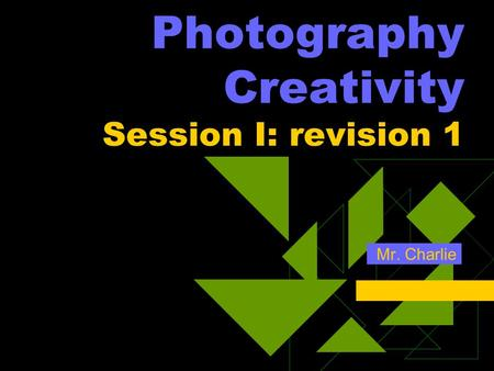 Photography Creativity Session I: revision 1 Mr. Charlie.