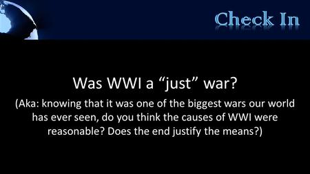 "Was WWI a ""just"" war? (Aka: knowing that it was one of the biggest wars our world has ever seen, do you think the causes of WWI were reasonable? Does the."