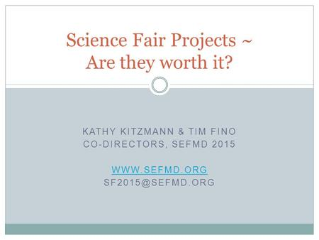 KATHY KITZMANN & TIM FINO CO-DIRECTORS, SEFMD 2015  Science Fair Projects ~ Are they worth it?