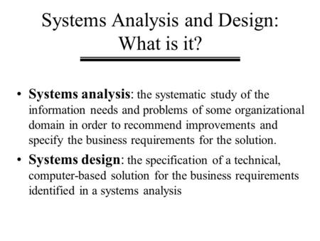 Systems Analysis and Design: What is it? Systems analysis: the systematic study of the information needs and problems of some organizational domain in.