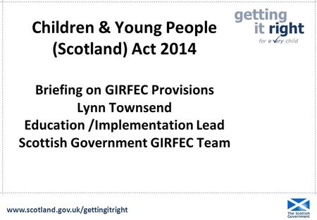 Getting it right for e ery child  www.scotland.gov.uk/gettingitright Children & Young People (Scotland) Act 2014 Briefing on GIRFEC Provisions Lynn Townsend.