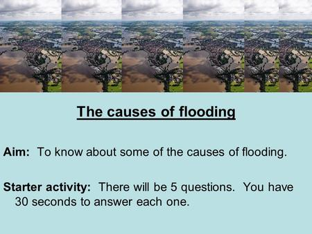 The causes of flooding Aim: To know about some of the causes of flooding. Starter activity: There will be 5 questions. You have 30 seconds to answer each.