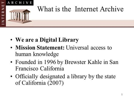 1 What is the Internet Archive We are a Digital Library Mission Statement: Universal access to human knowledge Founded in 1996 by Brewster Kahle in San.