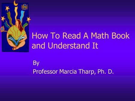 How To Read A Math Book and Understand It By Professor Marcia Tharp, Ph. D.