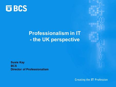 Professionalism in IT - the UK perspective Susie Kay BCS Director of Professionalism.