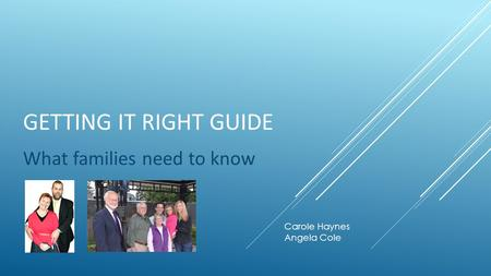GETTING IT RIGHT GUIDE What families need to know Carole Haynes Angela Cole.