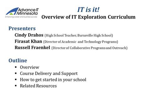 IT is it! Overview of IT Exploration Curriculum Presenters Cindy Drahos (High School Teacher, Burnsville High School) Firasat Khan (Director of Academic.