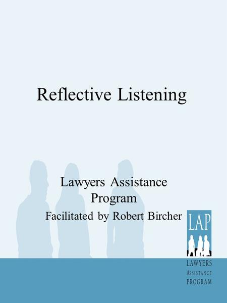 Reflective Listening Lawyers Assistance Program Facilitated by Robert Bircher.