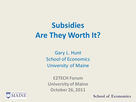 Subsidies Are They Worth It? Gary L. Hunt School of Economics University of Maine E2TECH Forum University of Maine October 26, 2011 School of Economics.