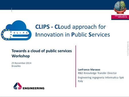 © 2013 Gruppo Engineering ENGINEERING – RICERCA E SVILUPPO 1 1 CLIPS - CLoud approach for Innovation in Public Services INNOVATION LAB OPEN PUBLIC SERVICE.