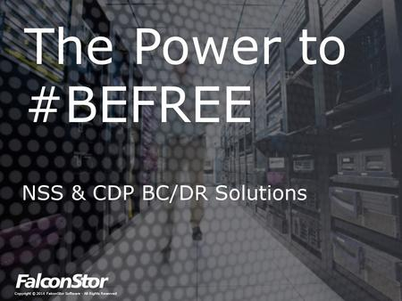 Copyright © 2014 FalconStor Software · All Rights Reserved The Power to #BEFREE NSS & CDP BC/DR Solutions.