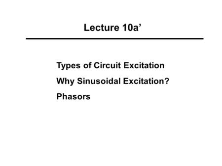 Lecture 10a' Types of Circuit Excitation Why Sinusoidal Excitation? Phasors.
