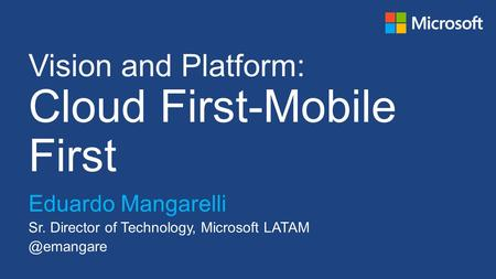 Vision and Platform: Cloud First-Mobile First Eduardo Mangarelli Sr. Director of Technology, Microsoft