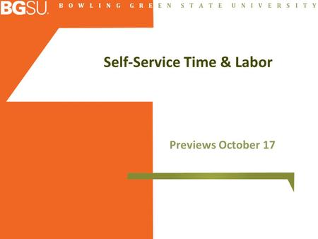 B O W L I N G G R E E N S T A T E U N I V E R S I T Y Self-Service Time & Labor Previews October 17.