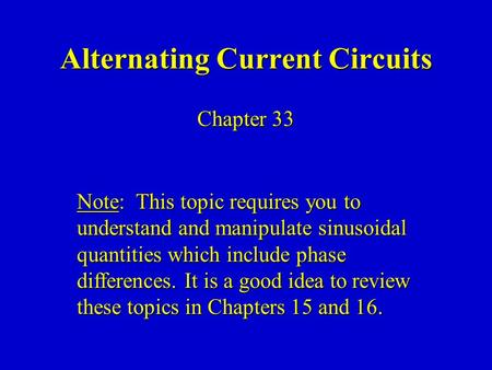 Alternating Current Circuits Chapter 33 Note: This topic requires you to understand and manipulate sinusoidal quantities which include phase differences.