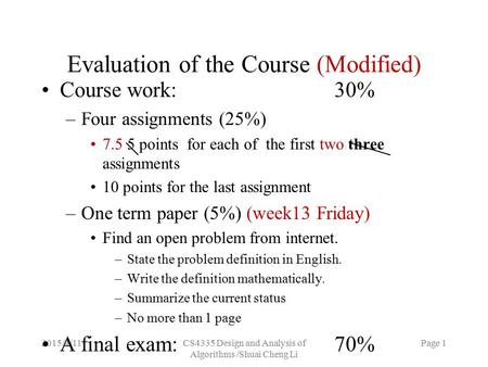 2015/4/11CS4335 Design and Analysis of Algorithms /Shuai Cheng Li Page 1 Evaluation of the Course (Modified) Course work:30% –Four assignments (25%) 7.5.