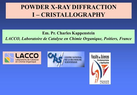 Em. Pr. Charles Kappenstein LACCO, Laboratoire de Catalyse en Chimie Organique, Poitiers, France POWDER X-RAY DIFFRACTION I – CRISTALLOGRAPHY.