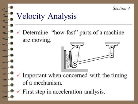 "Determine ""how fast"" parts of a machine are moving. Important when concerned with the timing of a mechanism. First step in acceleration analysis. Velocity."